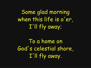 Some glad morning when this life is o'er, I'll fly away; To a home on God's celestial shore,