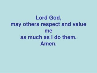 Lord God, may others respect and value me as much as I do them. Amen.