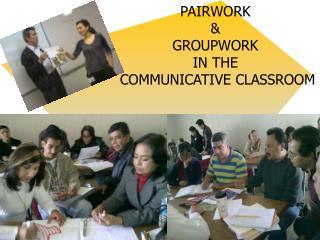 PAIRWORK  & GROUPWORK  IN THE  COMMUNICATIVE CLASSROOM