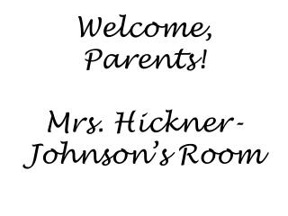 Welcome, Parents! Mrs. Hickner-Johnson's Room