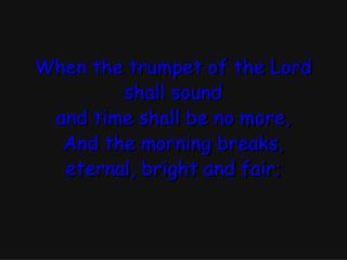 When the trumpet of the Lord shall sound and time shall be no more, And the morning breaks,