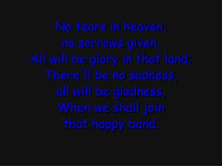 No tears in heaven, no sorrows given, All will be glory in that land; There'll  be no sadness,