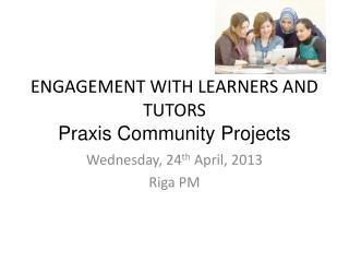 ENGAGEMENT WITH LEARNERS AND TUTORS Praxis Community Projects