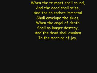 When the trumpet shall sound, And the dead shall arise, And the splendors immortal