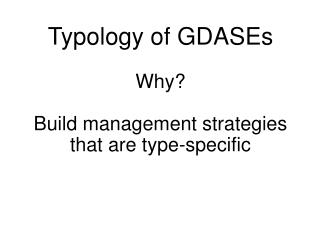 Typology of GDASEs Why? Build management strategies  that are  type-specific