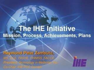 The IHE Initiative Mission, Process, Achievements, Plans