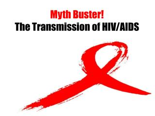 Myth Buster!   The Transmission of HIV/AIDS