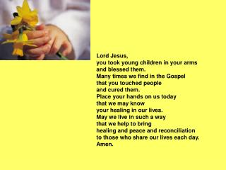 Lord Jesus, you took young children in your arms and blessed them.