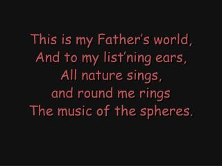 This is my Father's world, And to my list'ning ears, All nature sings,