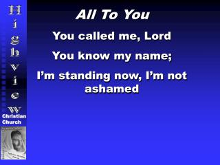 All To You  You called me, Lord You know my name; I�m standing now, I�m not ashamed