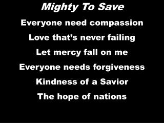Mighty  To  Save Everyone need compassion Love that's never failing Let mercy fall on me