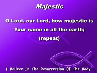 Majestic O Lord, our Lord, how majestic is Your name in all the earth; (repeat)