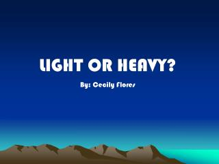 LIGHT OR HEAVY? By: Cecily Flores