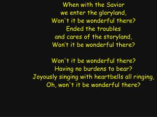 When with the Savior we enter the gloryland, Won't it be wonderful there? Ended the troubles