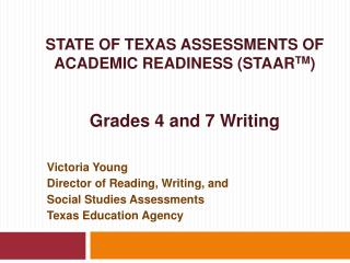 STATE OF TEXAS ASSESSMENTS OF ACADEMIC READINESS (STAAR TM ) Grades 4 and 7 Writing