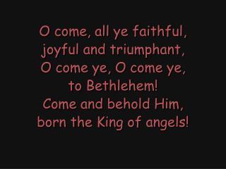 O come, all ye faithful, joyful and triumphant, O come ye, O come ye, to Bethlehem!