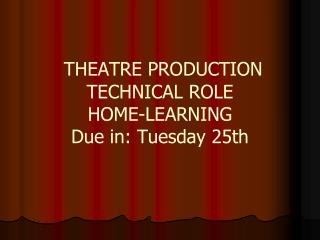 THEATRE PRODUCTION  TECHNICAL ROLE  HOME-LEARNING Due in: Tuesday 25th