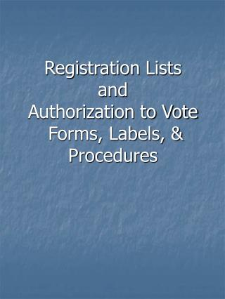 Registration Lists and Authorization to Vote  Forms, Labels, & Procedures
