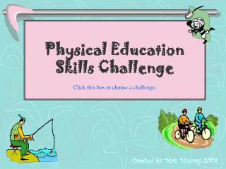 Physical Education Skills Challenge Click this box to choose a challenge.