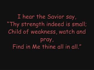 "I hear the Savior say, ""Thy strength indeed is small; Child of weakness, watch and pray,"