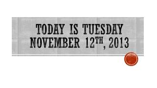 TODAY IS TUESDAY  November 12 th ,  2013