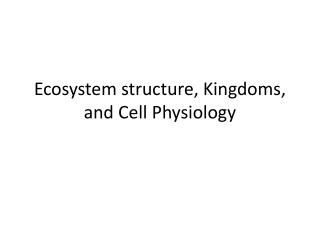 Ecosystem structure, Kingdoms, and Cell Physiology