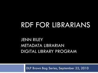 RDF for Librarians Jenn Riley Metadata Librarian Digital Library Program