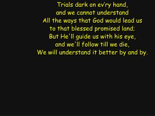 Trials dark on ev�ry hand, and we cannot understand All the ways that God would lead us