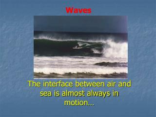 The interface between air and sea is almost always in motion…