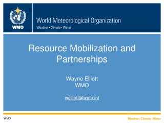Resource Mobilization and Partnerships Wayne Elliott WMO