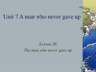 Unit 7 A man who never gave up