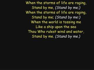 When the storms of life are raging, Stand by me,  (Stand by me;)