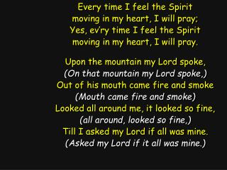Every time I feel the Spirit moving in my heart, I will pray; Yes, ev'ry time I feel the Spirit