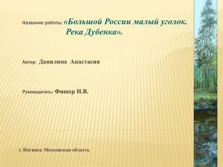 Название работы: «Большой России малый уголок.                      Река Дубенка».