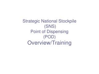 Strategic National Stockpile  (SNS) Point of Dispensing (POD) Overview/Training