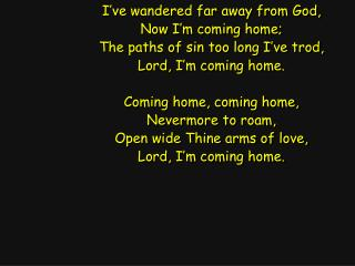 I�ve wandered far away from God, Now I�m coming home; The paths of sin too long I�ve trod,