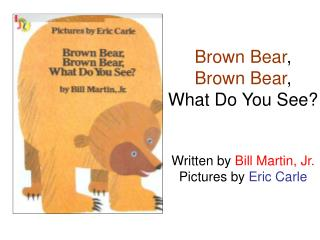 Brown Bear , Brown Bear , What Do You See? Written by  Bill Martin, Jr. Pictures by  Eric Carle