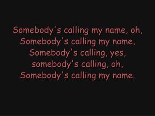 Somebody's calling my name, oh, Somebody's calling my name, Somebody's calling, yes,