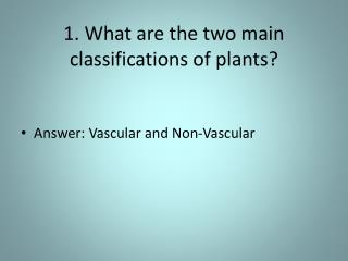 1. What are the two main classifications of plants?
