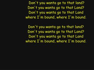 Don't you wanta go to that land? Don't you wanta go to that Land? Don't you wanta go to that Land