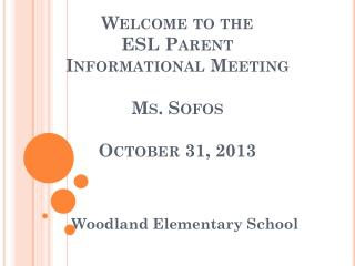 Welcome to the  ESL Parent Informational Meeting  Ms. Sofos October 31, 2013