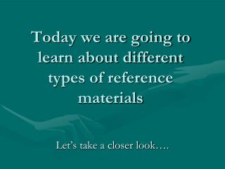 Today we are going to learn about different types of reference materials
