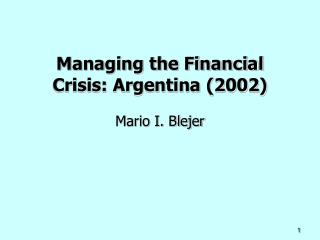 Managing the Financial Crisis: Argentina (2002)  Mario I. Blejer