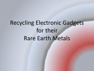 Recycling Electronic Gadgets  for their  Rare  Earth Metals