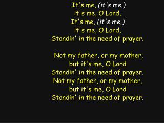 It's me,  (it's me,) it's me, O Lord, It's me,  (it's me,) it's me, O Lord,