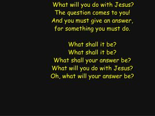 What will you do with Jesus? The question comes to you! And you must give an answer,