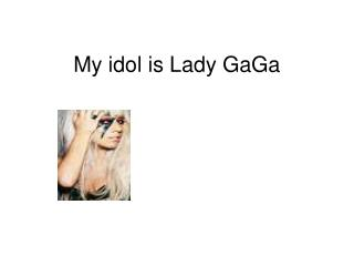 My idol is Lady GaGa
