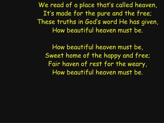 We read of a place that's called heaven, It's made for the pure and the free;