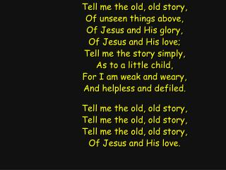 Tell me the old, old story, Of unseen things above, Of Jesus and His glory, Of Jesus and His love;