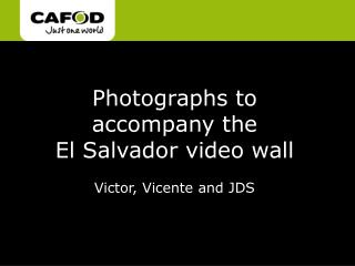 Photographs to accompany the  El Salvador video wall Victor, Vicente and JDS